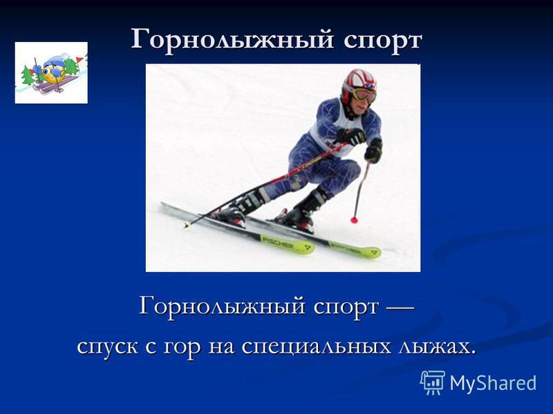 Горнолыжный спорт спуск с гор на специальных лыжах.