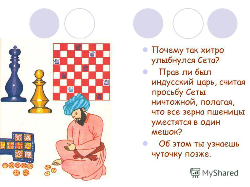 Почему так хитро улыбнулся Сета? Прав ли был индусский царь, считая просьбу Сеты ничтожной, полагая, что все зерна пшеницы уместятся в один мешок? Об этом ты узнаешь чуточку позже.