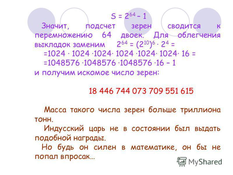 S = 2 64 – 1 Значит, подсчет зерен сводится к перемножению 64 двоек. Для облегчения выкладок заменим 2 64 = (2 10 ) 6 · 2 4 = =1024 · 1024 ·1024· 1024 ·1024· 1024· 16 = =1048576 ·1048576 ·1048576 ·16 – 1 и получим искомое число зерен: 18 446 744 073