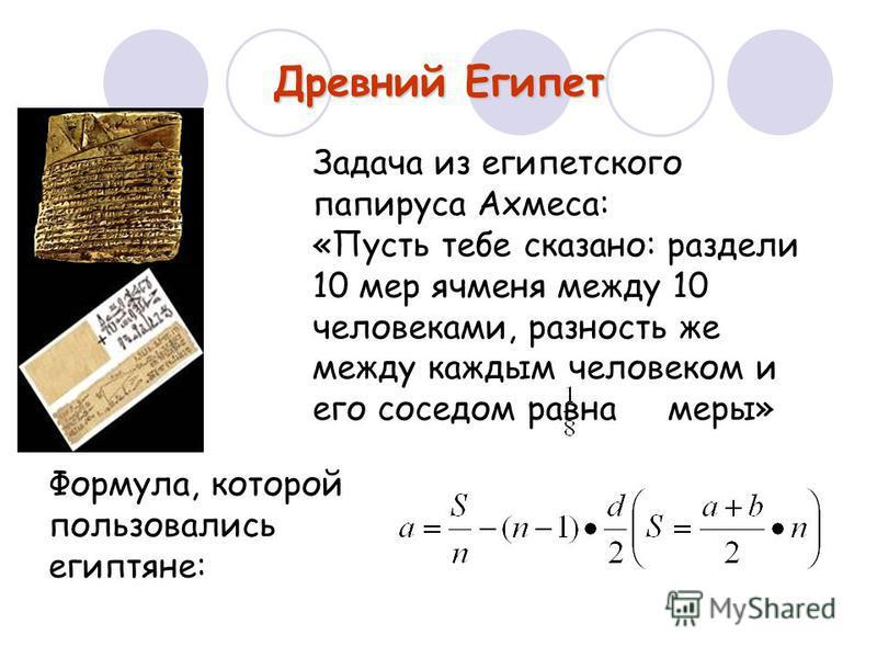 Древний Египет Формула, которой пользовались египтяне: Задача из египетского папируса Ахмеса: «Пусть тебе сказано: раздели 10 мер ячменя между 10 человеками, разность же между каждым человеком и его соседом равна меры»