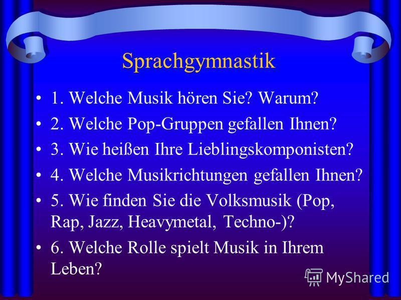 Sprachgymnastik 1. Welche Musik hören Sie? Warum? 2. Welche Pop-Gruppen gefallen Ihnen? 3. Wie heißen Ihre Lieblingskomponisten? 4. Welche Musikrichtungen gefallen Ihnen? 5. Wie finden Sie die Volksmusik (Pop, Rap, Jazz, Heavymetal, Techno-)? 6. Welc