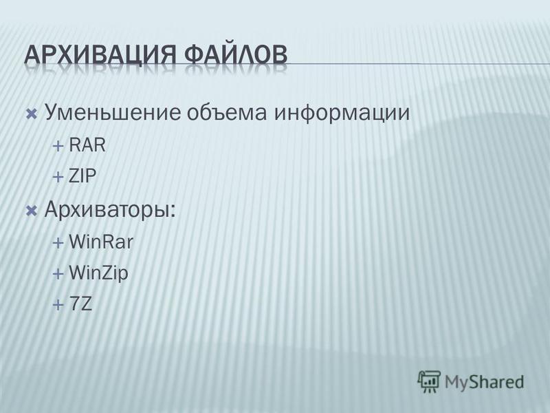 Уменьшение объема информации RAR ZIP Архиваторы: WinRar WinZip 7Z