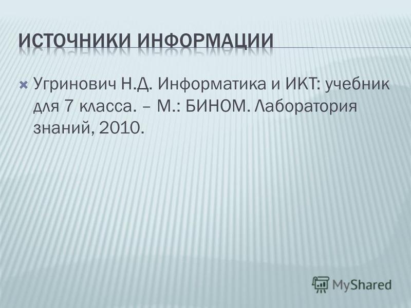 Угринович Н.Д. Информатика и ИКТ: учебник для 7 класса. – М.: БИНОМ. Лаборатория знаний, 2010.