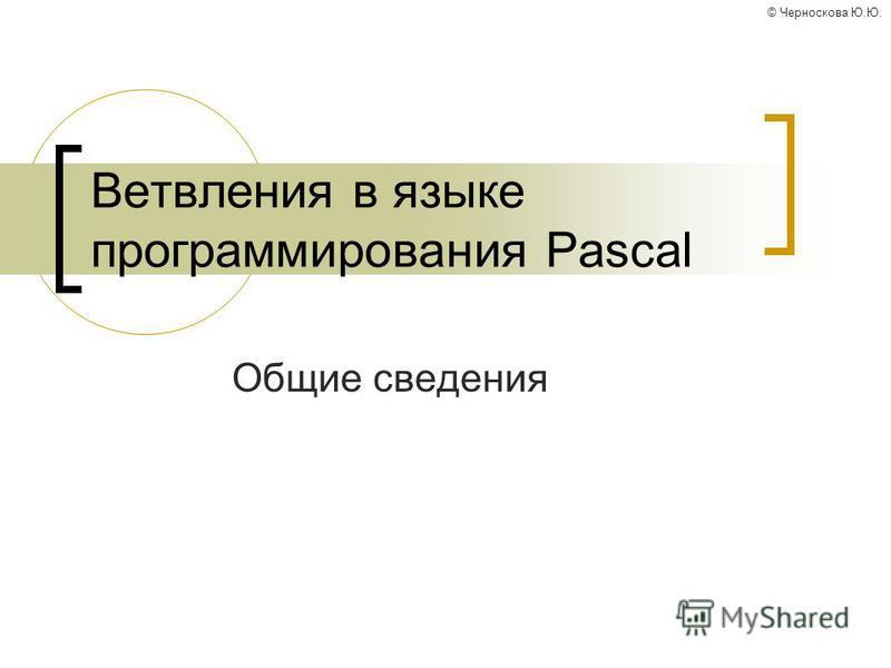 © Черноскова Ю.Ю. Ветвления в языке программирования Pascal Общие сведения