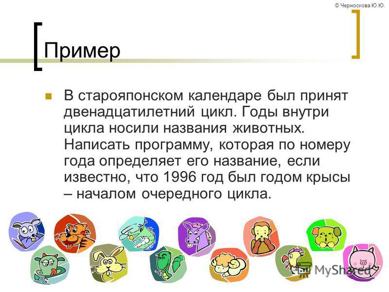 © Черноскова Ю.Ю. Пример В старояпонском календаре был принят двенадцатилетний цикл. Годы внутри цикла носили названия животных. Написать программу, которая по номеру года определяет его название, если известно, что 1996 год был годом крысы – началом