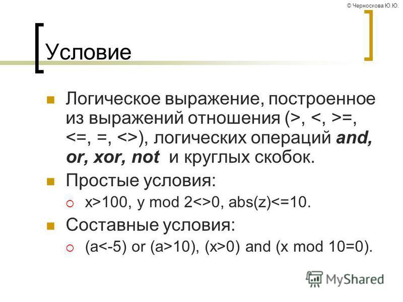 © Черноскова Ю.Ю. Условие Логическое выражение, построенное из выражений отношения (>, =, ), логических операций and, or, xor, not и круглых скобок. Простые условия: x>100, y mod 2<>0, abs(z)<=10. Составные условия: (a 10), (x>0) and (x mod 10=0).