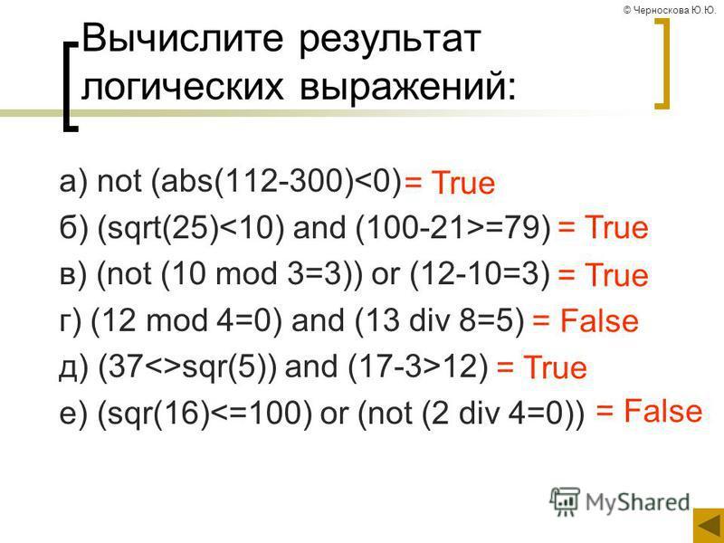 © Черноскова Ю.Ю. Вычислите результат логических выражений: а) not (abs(112-300)<0) б) (sqrt(25) =79) в) (not (10 mod 3=3)) or (12-10=3) г) (12 mod 4=0) and (13 div 8=5) д) (37<>sqr(5)) and (17-3>12) е) (sqr(16)<=100) or (not (2 div 4=0)) = True = Fa