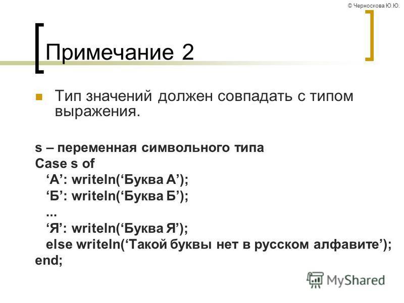 © Черноскова Ю.Ю. Примечание 2 Тип значений должен совпадать с типом выражения. s – переменная символьного типа Case s of A: writeln(Буква А); Б: writeln(Буква Б);... Я: writeln(Буква Я); else writeln(Такой буквы нет в русском алфавите); end;
