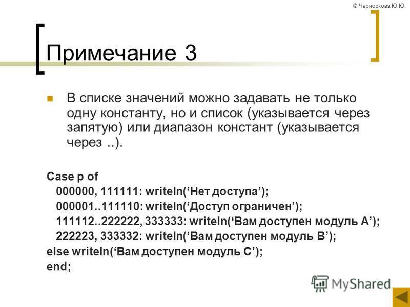 © Черноскова Ю.Ю. Примечание 3 В списке значений можно задавать не только одну константу, но и список (указывается через запятую) или диапазон констант (указывается через..). Case p of 000000, 111111: writeln(Нет доступа); 000001..111110: writeln(Дос