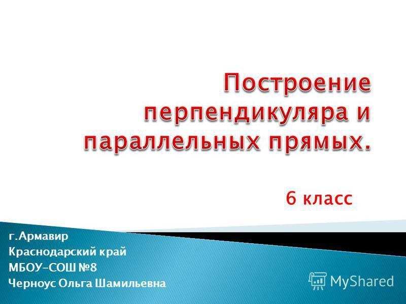 г.Армавир Краснодарский край МБОУ-СОШ 8 Черноус Ольга Шамильевна 6 класс