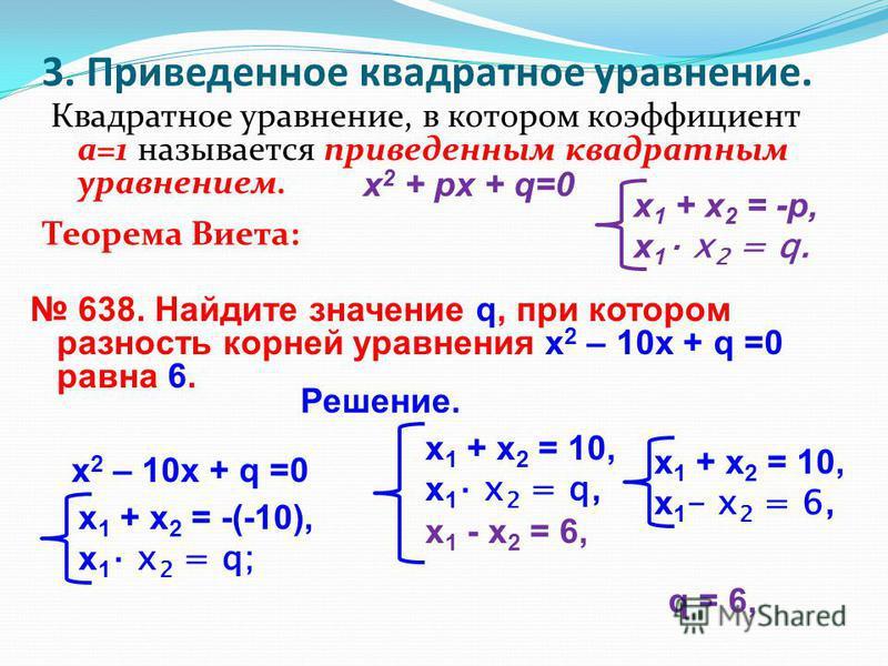 3. Приведенное квадратное уравнение. Квадратное уравнение, в котором коэффициент а=1 называется приведенным квадратным уравнением. х 2 + px + q=0 Теорема Виета: х 1 + х 2 = -р, х 1 х 2 = q. 638. Найдите значение q, при котором разность корней уравнен