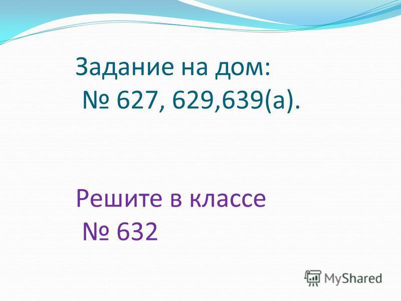 Задание на дом: 627, 629,639(а). Решите в классе 632