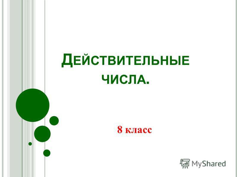 Д ЕЙСТВИТЕЛЬНЫЕ ЧИСЛА. 8 класс