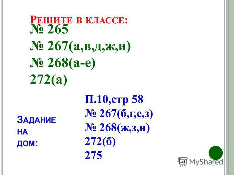 265 267(а,в,д,ж,и) 268(а-е) 272(а) Р ЕШИТЕ В КЛАССЕ : З АДАНИЕ НА ДОМ : П.10,стр 58 267(б,г,е,з) 268(ж,з,и) 272(б) 275