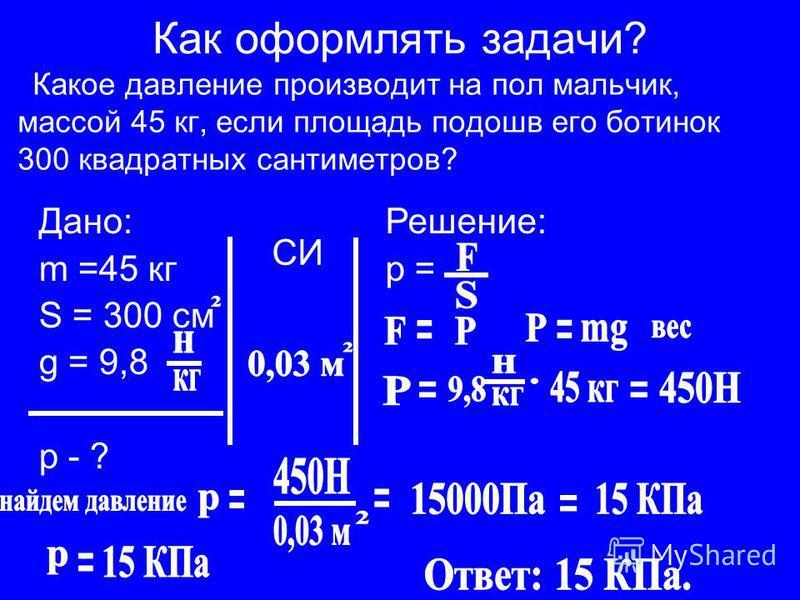 Как оформлять задачи? Какое давление производит на пол мальчик, массой 45 кг, если площадь подошв его ботинок 300 квадратных сантиметров? Дано: m =45 кг S = 300 см g = 9,8 р - ? Решение: р = СИ