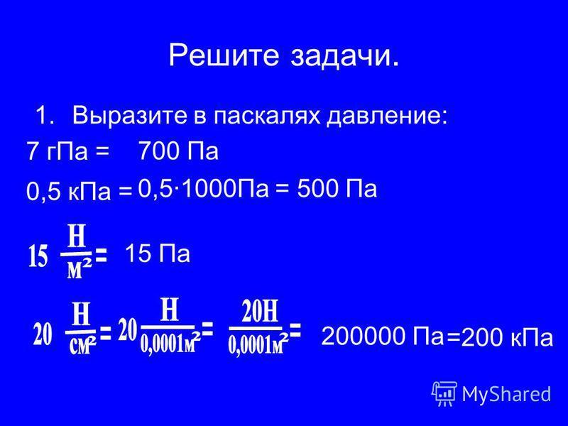 Решите задачи. 1. Выразите в паскалях давление: 700 Па 7 г Па = 0,5 к Па = 0,5·1000Па = 500 Па 15 Па 200000 Па =200 к Па