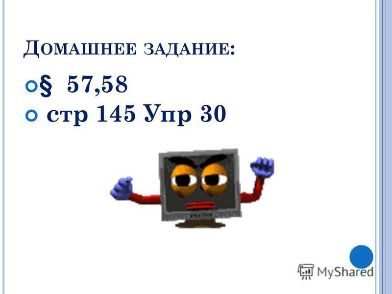 Д ОМАШНЕЕ ЗАДАНИЕ : § 57,58 стр 145 Упр 30