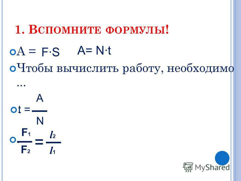 1. В СПОМНИТЕ ФОРМУЛЫ ! А = Чтобы вычислить работу, необходимо... t = F·S A= N·t A N F1F1 F2F2 l2l2 l1l1..