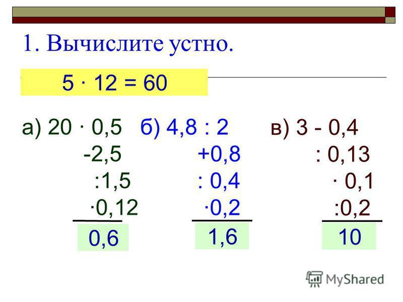 1. Вычислите устно. а) 20 · 0,5 -2,5 :1,5 ·0,12 ?0,6 б) 4,8 : 2 +0,8 : 0,4 ·0,2 1,6 5 · 12 = 60 в) 3 - 0,4 : 0,13 · 0,1 :0,2 10