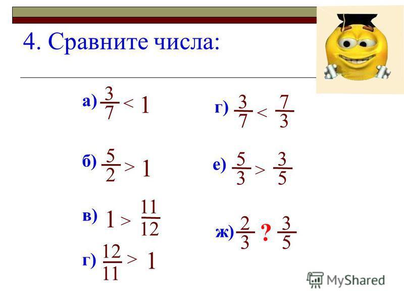 4. Сравните числа: а) в) 7 3 и и 1 < г) и > 12 11 б) 2 5 и 1 > 1 > 11 12 1 г) 7 3 и < 3 7 е) 3 5 и > 5 3 3 2 и 5 3 ж) ?
