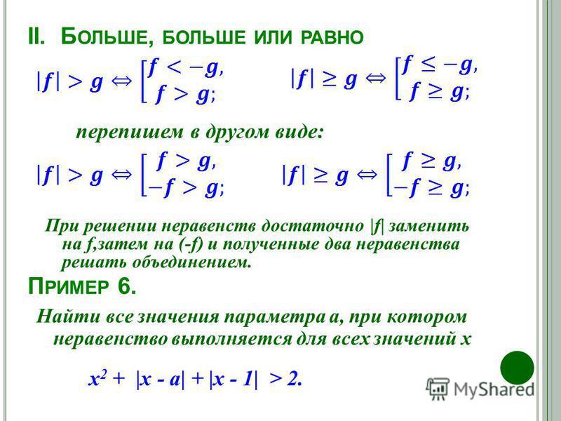II. Б ОЛЬШЕ, БОЛЬШЕ ИЛИ РАВНО перепишем в другом виде: При решении неравенств достаточно |f| заменить на f,затем на (-f) и полученные два неравенства решать объединением. П РИМЕР 6. х 2 + |х - а| + |х - 1| > 2. Найти все значения параметра а, при кот