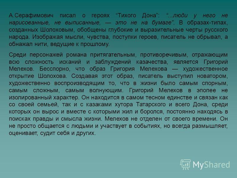 А.Серафимович писал о героях Тихого Дона:...люди у него не нарисованные, не выписанные, это не на бумаге. В образах-типах, созданных Шолоховым, обобщены глубокие и выразительные черты русского народа. Изображая мысли, чувства, поступки героев, писате
