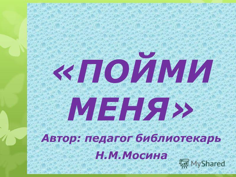 «ПОЙМИ МЕНЯ» Автор: педагог библиотекарь Н.М.Мосина