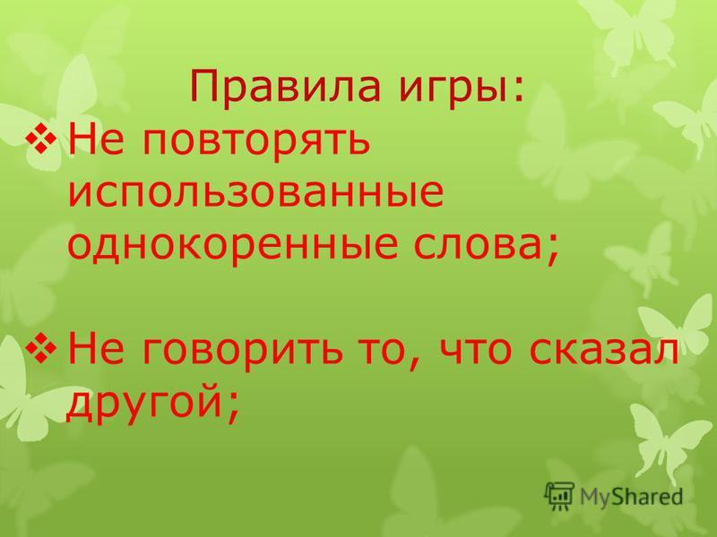 Правила игры: Не повторять использованные однокоренные слова; Не говорить то, что сказал другой;