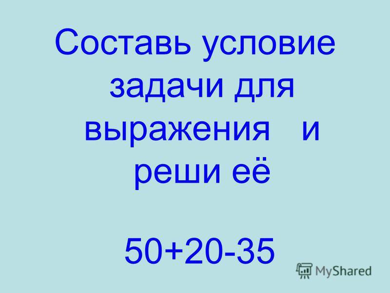 Составь условие задачи для выражения и реши её 50+20-35