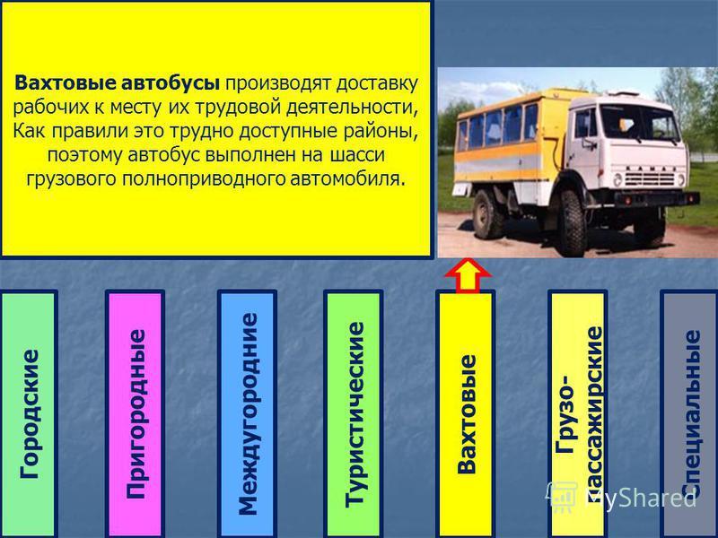 Городские ТуристическиеМеждугородние ПригородныеВахтовые Грузо- пассажирские Специальные Вахтовые автобусы производят доставку рабочих к месту их трудовой деятельности, Как правили это трудно доступные районы, поэтому автобус выполнен на шасси грузов