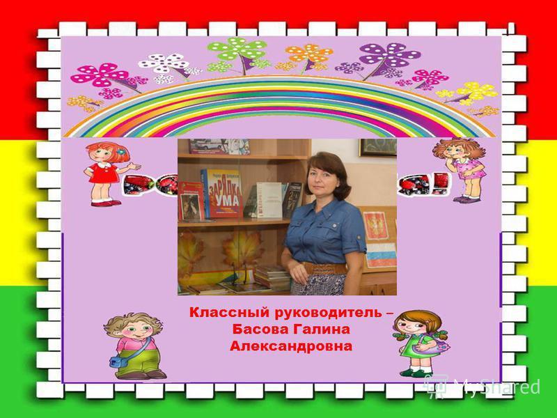 Классный руководитель – Басова Галина Александровна