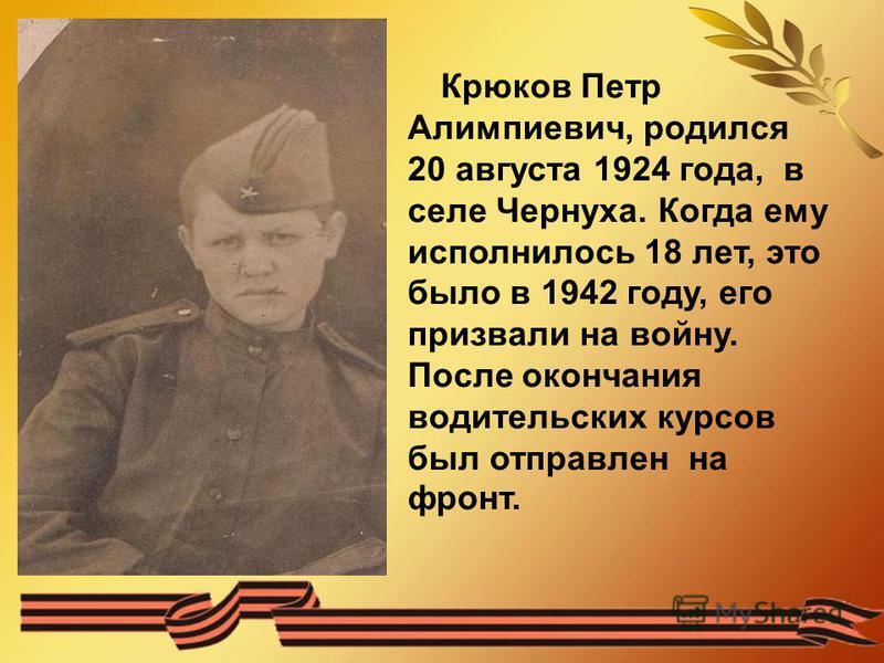 Крюков Петр Алимпиевич, родился 20 августа 1924 года, в селе Чернуха. Когда ему исполнилось 18 лет, это было в 1942 году, его призвали на войну. После окончания водительских курсов был отправлен на фронт.