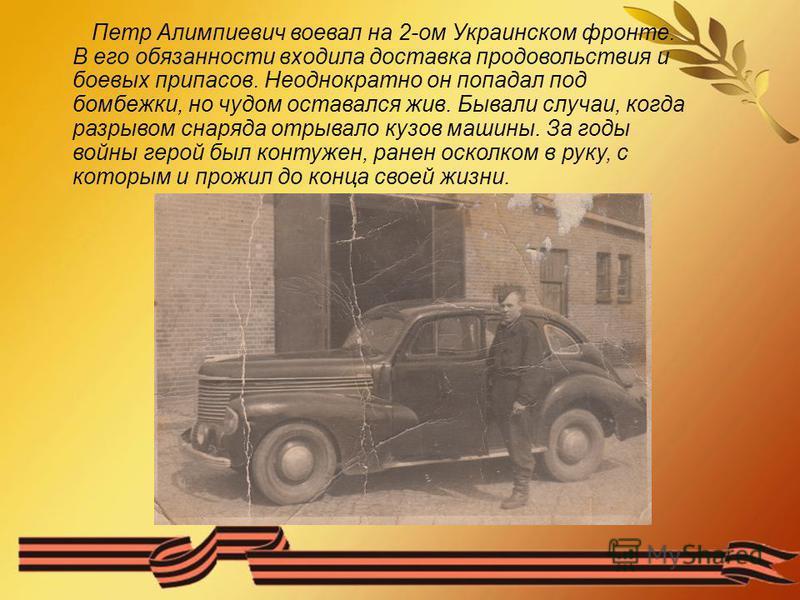 Петр Алимпиевич воевал на 2-ом Украинском фронте. В его обязанности входила доставка продовольствия и боевых припасов. Неоднократно он попадал под бомбежки, но чудом оставался жив. Бывали случаи, когда разрывом снаряда отрывало кузов машины. За годы