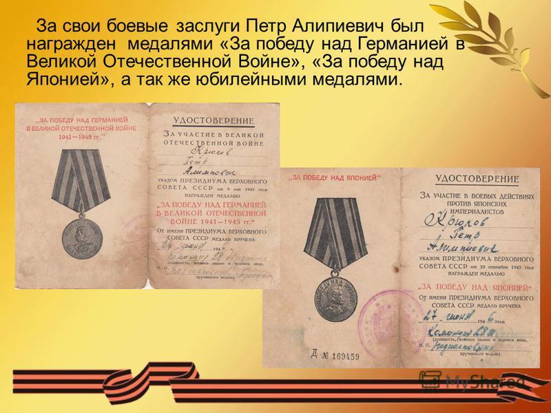 За свои боевые заслуги Петр Алипиевич был награжден медалями «За победу над Германией в Великой Отечественной Войне», «За победу над Японией», а так же юбилейными медалями.