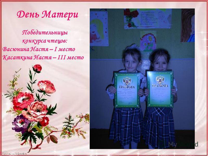Победительницы конкурса чтецов: Васюнина Настя – I место Касаткина Настя – III место День Матери