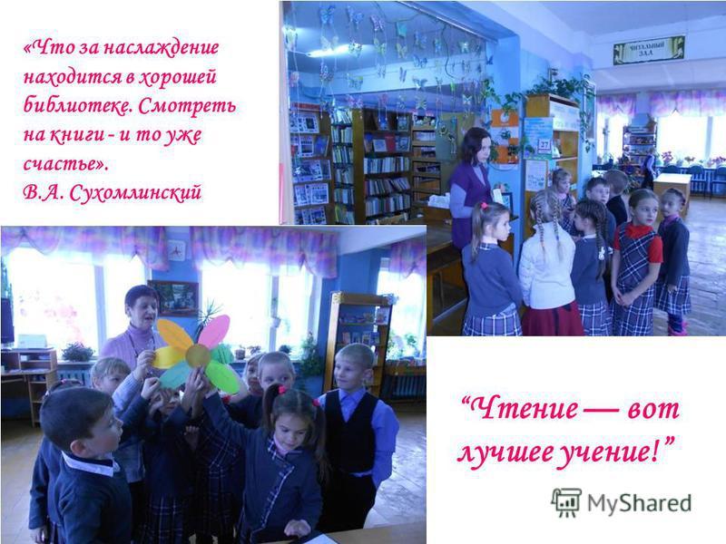 «Что за наслаждение находится в хорошей библиотеке. Смотреть на книги - и то уже счастье». В.А. Сухомлинский Чтение вот лучшее учение!