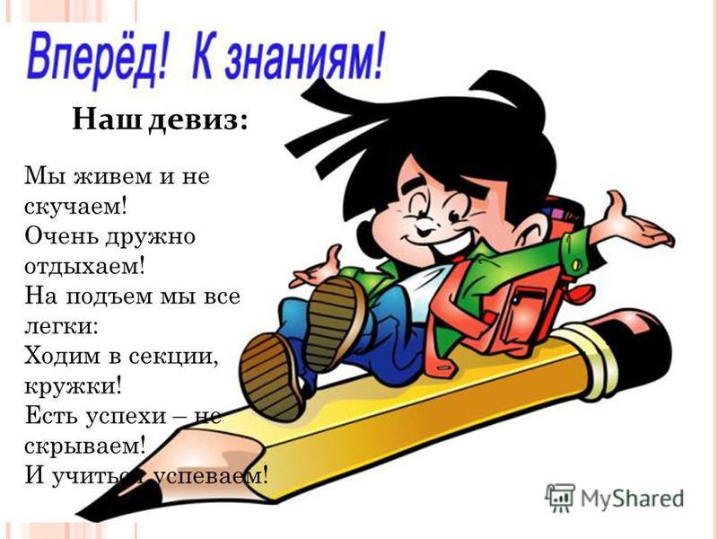 Наш девиз: Мы живем и не скучаем! Очень дружно отдыхаем! На подъем мы все легки: Ходим в секции, кружки! Есть успехи – не скрываем! И учиться успеваем!