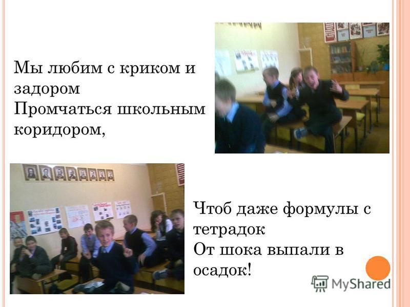 Мы любим с криком и задором Промчаться школьным коридором, Чтоб даже формулы с тетрадок От шока выпали в осадок!