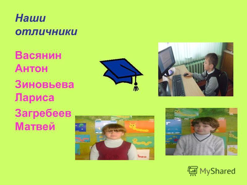 Наши отличники Васянин Антон Зиновьева Лариса Загребеев Матвей