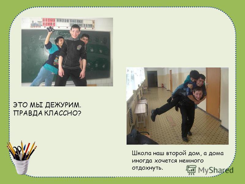 naduhkadunaeva@mail.ru ЭТО МЫ ДЕЖУРИМ. ПРАВДА КЛАССНО? Школа наш второй дом, а дома иногда хочется немного отдохнуть.