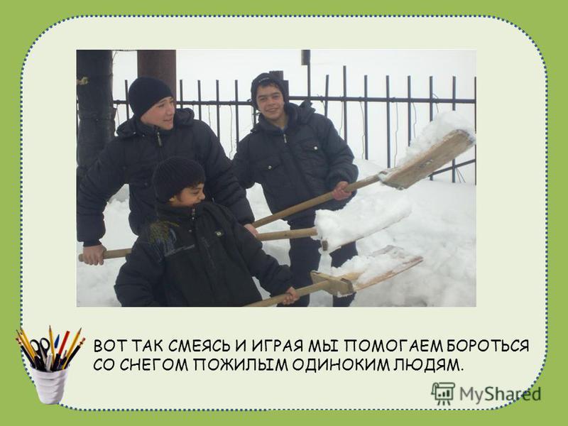 naduhkadunaeva@mail.ru ВОТ ТАК СМЕЯСЬ И ИГРАЯ МЫ ПОМОГАЕМ БОРОТЬСЯ СО СНЕГОМ ПОЖИЛЫМ ОДИНОКИМ ЛЮДЯМ.