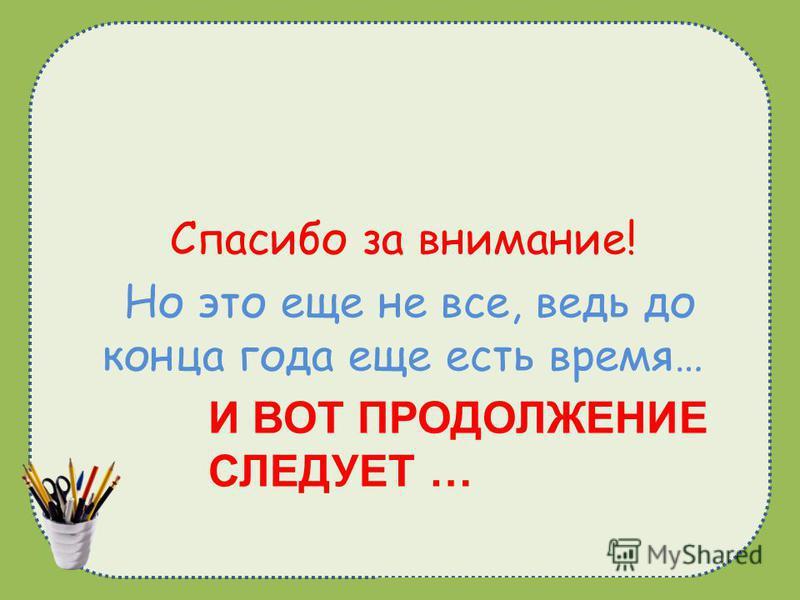 naduhkadunaeva@mail.ru И ВОТ ПРОДОЛЖЕНИЕ СЛЕДУЕТ … Спасибо за внимание! Но это еще не все, ведь до конца года еще есть время…