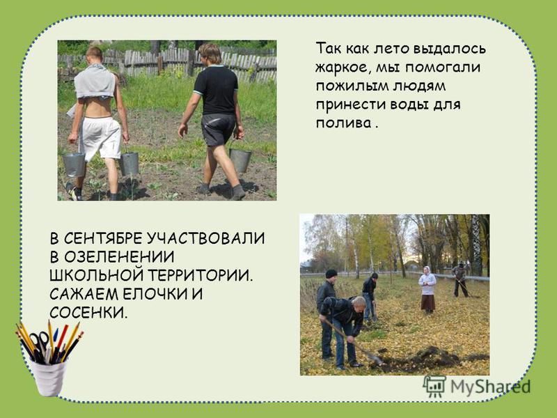 naduhkadunaeva@mail.ru В СЕНТЯБРЕ УЧАСТВОВАЛИ В ОЗЕЛЕНЕНИИ ШКОЛЬНОЙ ТЕРРИТОРИИ. САЖАЕМ ЕЛОЧКИ И СОСЕНКИ. Так как лето выдалось жаркое, мы помогали пожилым людям принести воды для полива.