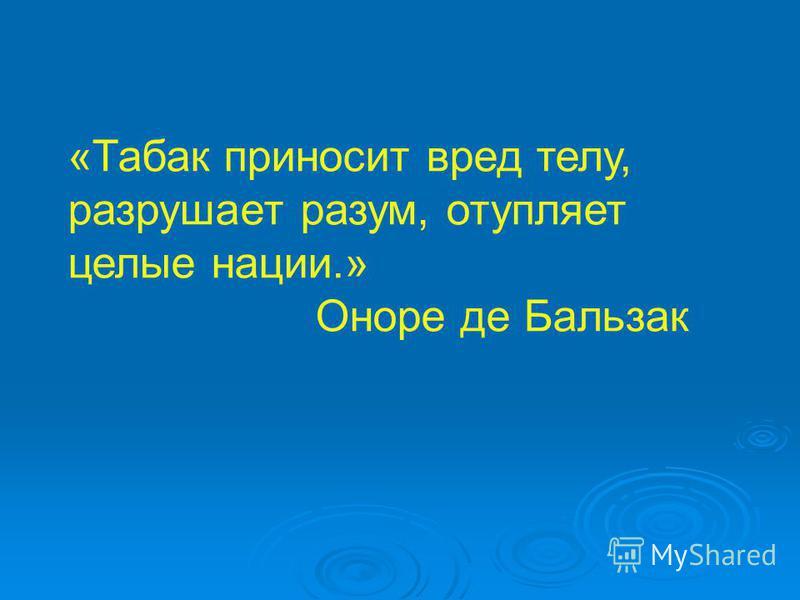 «Табак приносит вред телу, разрушает разум, отупляет целые нации.» Оноре де Бальзак