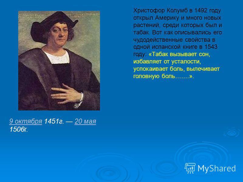 9 октября 9 октября 1451 г. 20 мая 1506 г.20 мая Христофор Колумб в 1492 году открыл Америку и много новых растений, среди которых был и табак. Вот как описывались его чудодейственные свойства в одной испанской книге в 1543 году: «Табак вызывает сон,