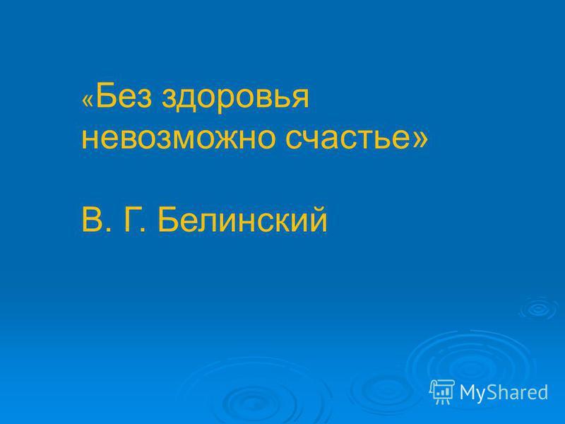« Без здоровья невозможно счастье» В. Г. Белинский