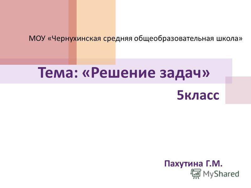 5 класс Пахутина Г. М. МОУ « Чернухинская средняя общеобразовательная школа » Тема : « Решение задач »