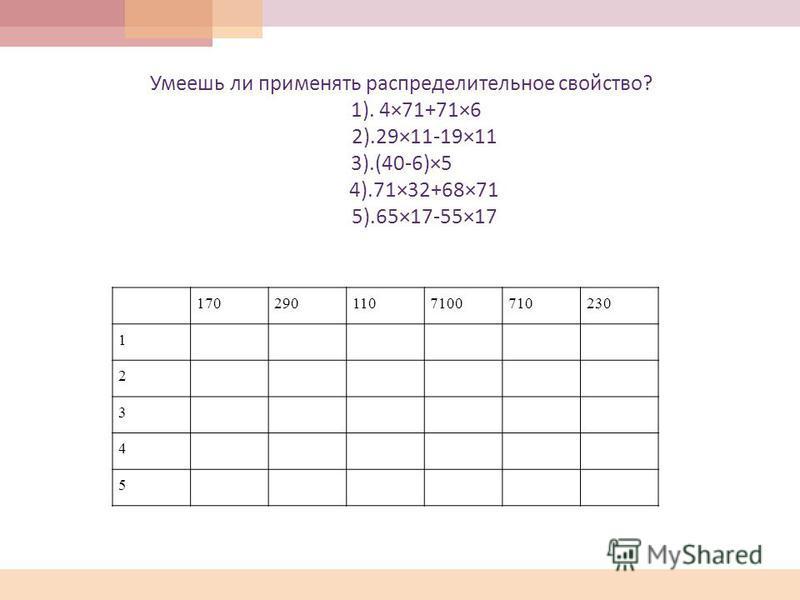 Умеешь ли применять распределительное свойство ? 1). 4×71+71×6 2).29×11-19×11 3).(40-6)×5 4).71×32+68×71 5).65×17-55×17 1702901107100710230 1 2 3 4 5