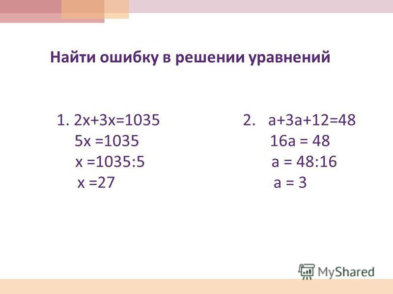 Найти ошибку в решении уравнений 1. 2 х +3 х =1035 2. а +3 а +12=48 5 х =1035 16 а = 48 х =1035:5 а = 48:16 х =27 а = 3
