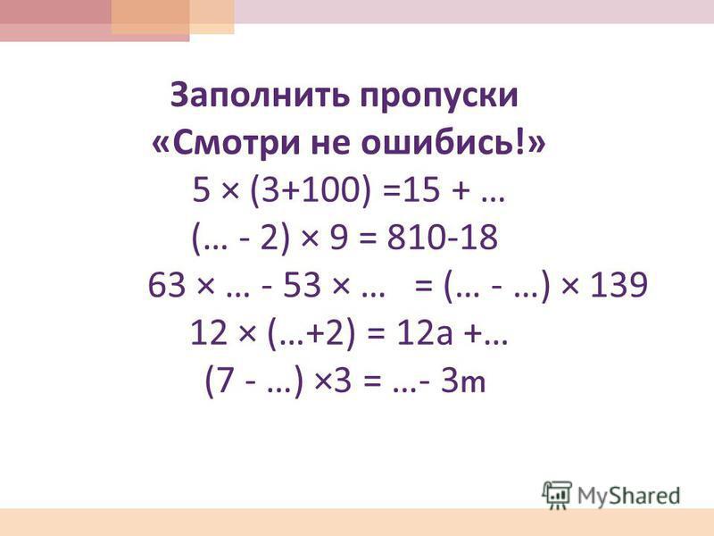 Заполнить пропуски « Смотри не ошибись !» 5 × (3+100) =15 + … (… - 2) × 9 = 810-18 63 × … - 53 × … = (… - …) × 139 12 × (…+2) = 12 а +… (7 - …) ×3 = …- 3m
